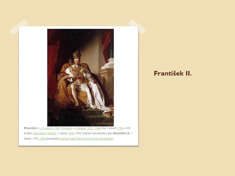 František II. František I. (12. února 1768, Florencie – 2. března 1835, Vídeň) byl v letech 1792–1835 králem uherským a českým, v letech 1804–1835 cís