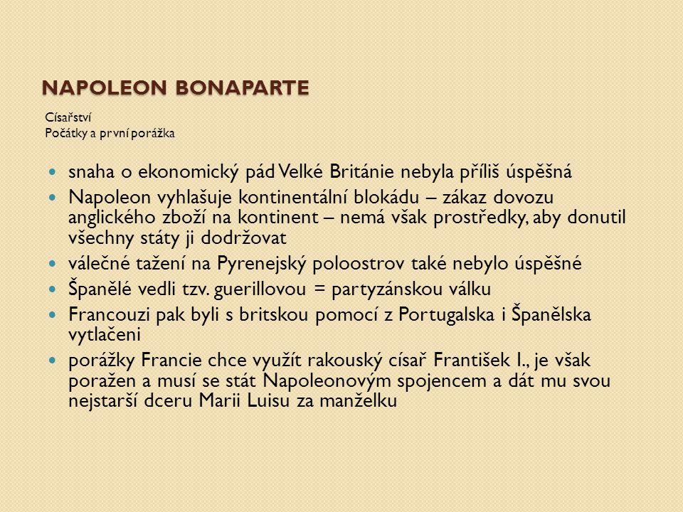 NAPOLEON BONAPARTE Císařství Počátky a první porážka snaha o ekonomický pád Velké Británie nebyla příliš úspěšná Napoleon vyhlašuje kontinentální blok