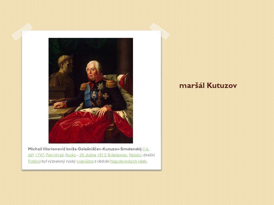 maršál Kutuzov Michail Illarionovič kníže Golešniščev-Kutuzov-Smolenskij (16. září 1747, Petrohrad, Rusko - 28. dubna 1813, Bolesławiec, Slezsko, dneš