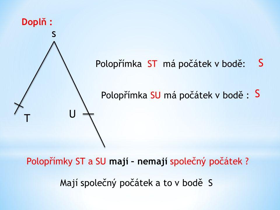 s T U Doplň : Polopřímka ST má počátek v bodě: S Polopřímka SU má počátek v bodě : S Polopřímky ST a SU mají – nemají společný počátek .