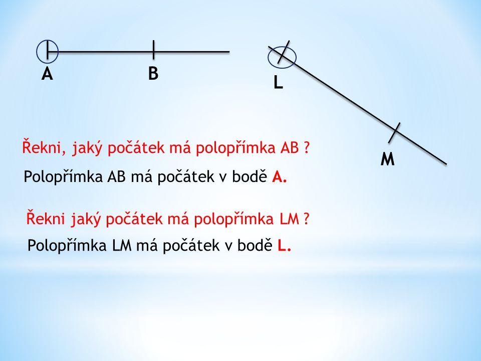 AB L M Řekni, jaký počátek má polopřímka AB .Polopřímka AB má počátek v bodě A.