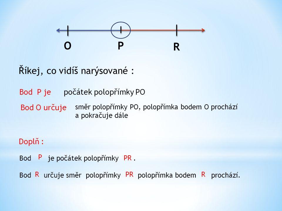 OP R Říkej, co vidíš narýsované : Bod P jepočátek polopřímky PO Bod O určuje směr polopřímky PO, polopřímka bodem O prochází a pokračuje dále Doplň : Bod je počátek polopřímky.