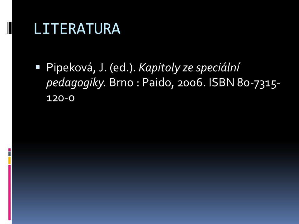 LITERATURA  Pipeková, J. (ed.). Kapitoly ze speciální pedagogiky. Brno : Paido, 2006. ISBN 80-7315- 120-0
