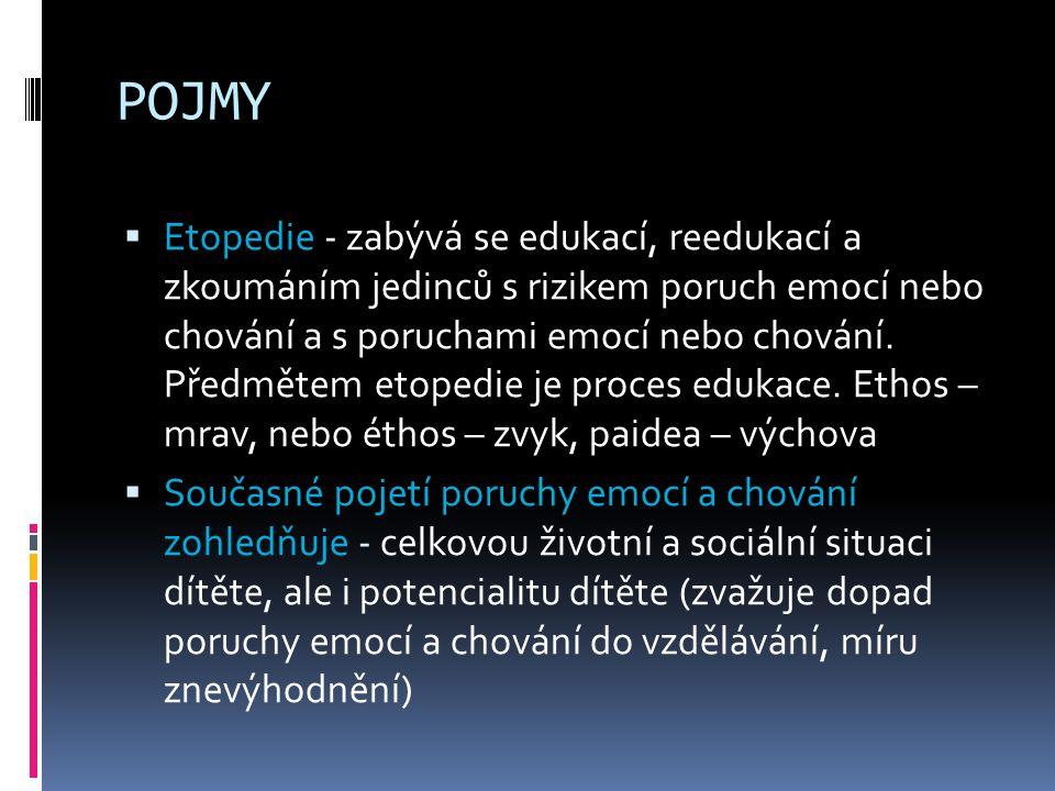 POJMY  Etopedie - zabývá se edukací, reedukací a zkoumáním jedinců s rizikem poruch emocí nebo chování a s poruchami emocí nebo chování. Předmětem et