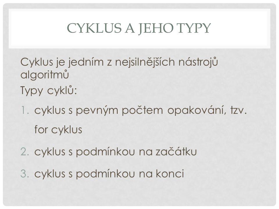 CYKLUS A JEHO TYPY Cyklus je jedním z nejsilnějších nástrojů algoritmů Typy cyklů: 1.cyklus s pevným počtem opakování, tzv. for cyklus 2.cyklus s podm