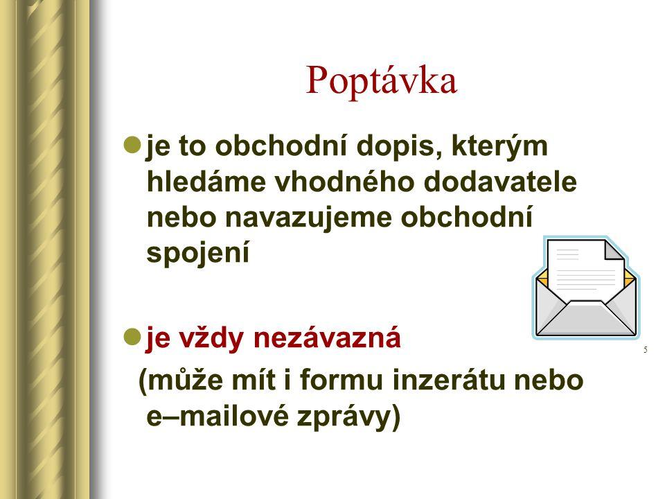 Poptávka je to obchodní dopis, kterým hledáme vhodného dodavatele nebo navazujeme obchodní spojení je vždy nezávazná (může mít i formu inzerátu nebo e–mailové zprávy) 5