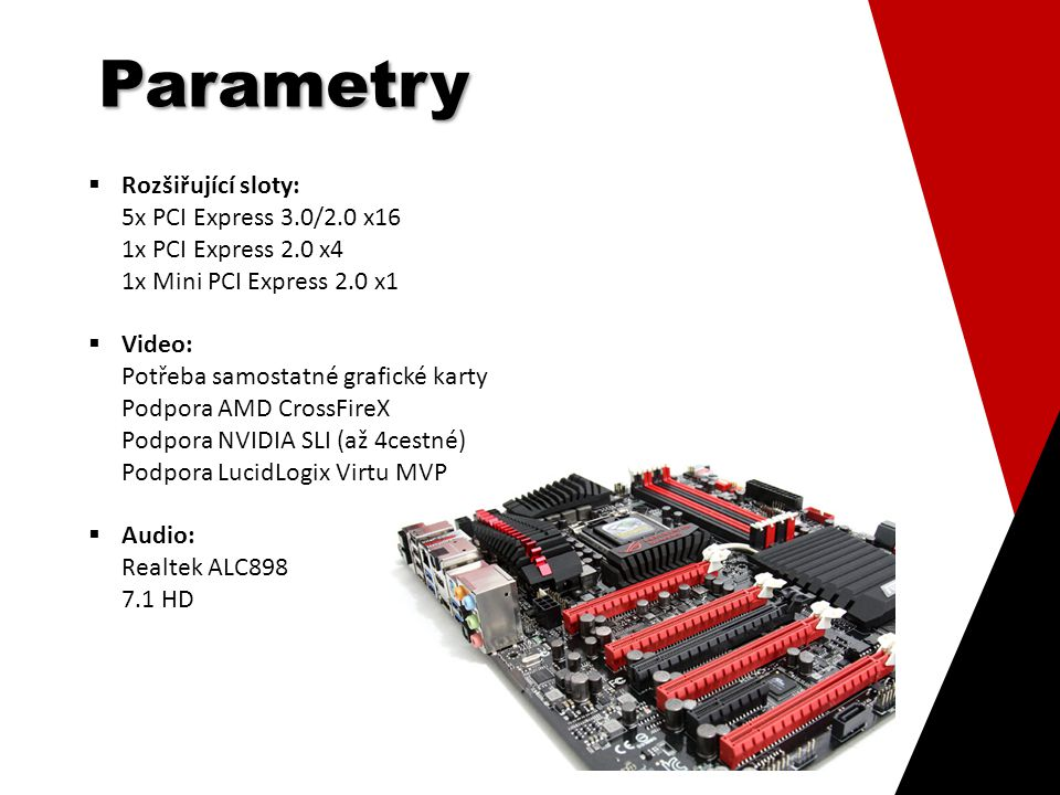 Parametry  WLAN: Wi-Fi 802.11 a/b/g/n 2,4/5 GHz  Bluetooth: v4.0/3.0 + HS  Vnitřní rozhraní: 6x SATA III (6 Gbit/s; RAID 0/1/5/10) 3x SATA II (3 Gbit/s; RAID 0/1/5/10) 2x USB 3.0 konektor (4 další USB 3.0 porty) 2x USB 2.0 konektor (4 další USB 2.0 porty) 1x S/PDIF výstup konektor 2x VGA Hotwire
