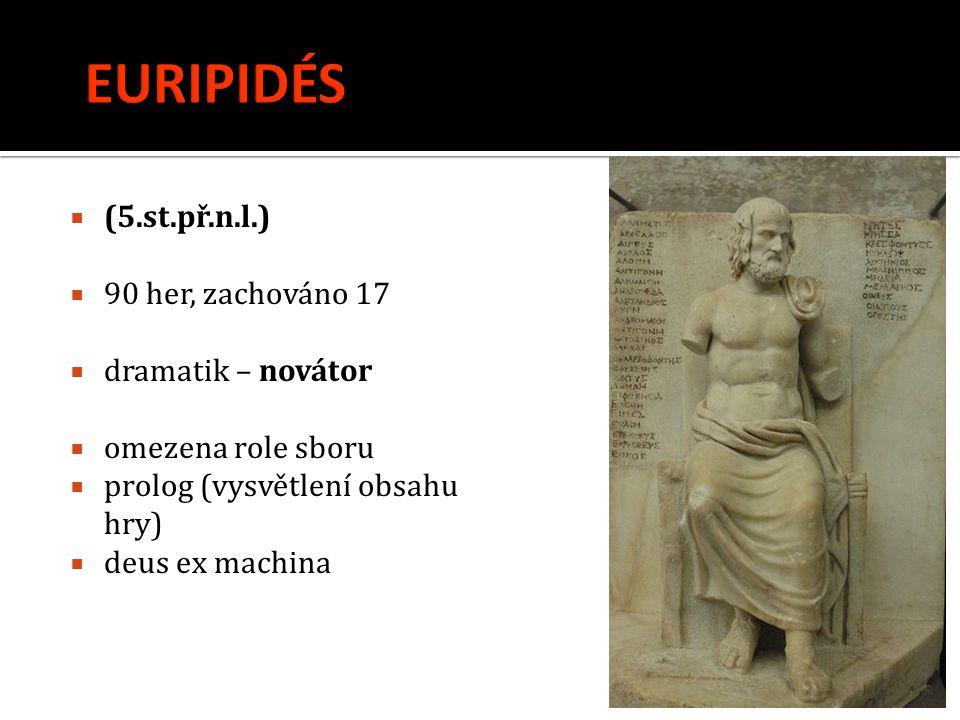  (5.st.př.n.l.)  90 her, zachováno 17  dramatik – novátor  omezena role sboru  prolog (vysvětlení obsahu hry)  deus ex machina