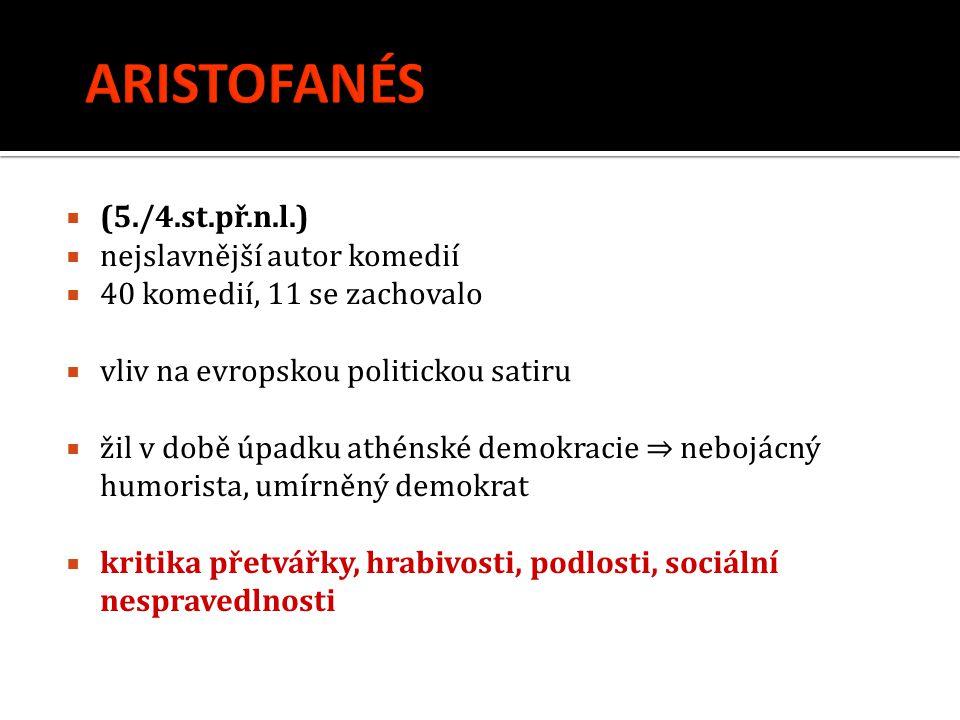  (5./4.st.př.n.l.)  nejslavnější autor komedií  40 komedií, 11 se zachovalo  vliv na evropskou politickou satiru  žil v době úpadku athénské demo