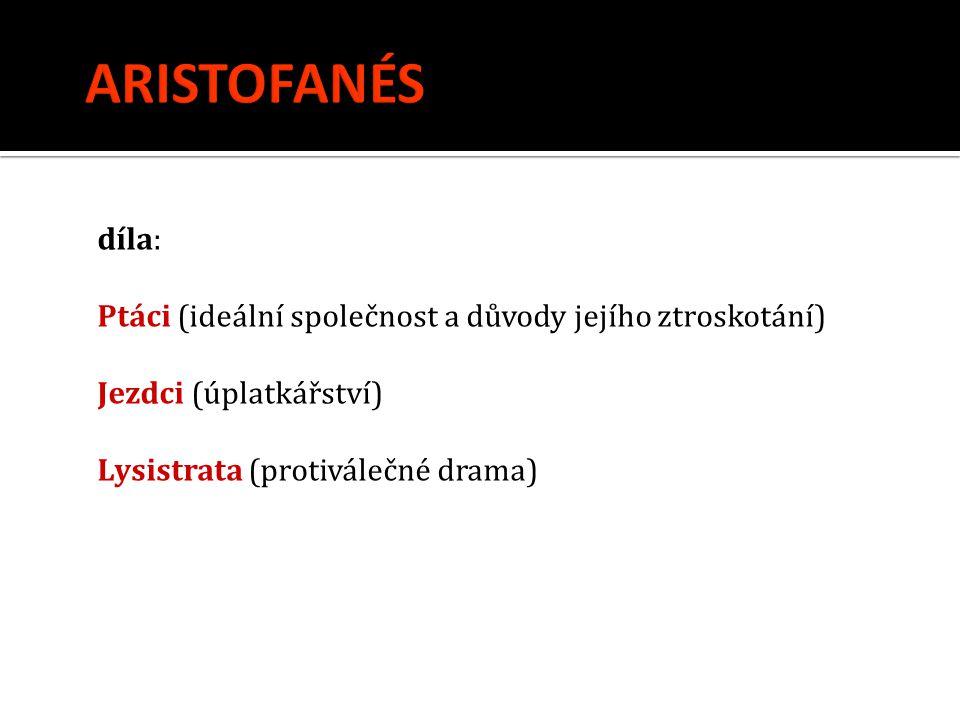 díla: Ptáci (ideální společnost a důvody jejího ztroskotání) Jezdci (úplatkářství) Lysistrata (protiválečné drama)
