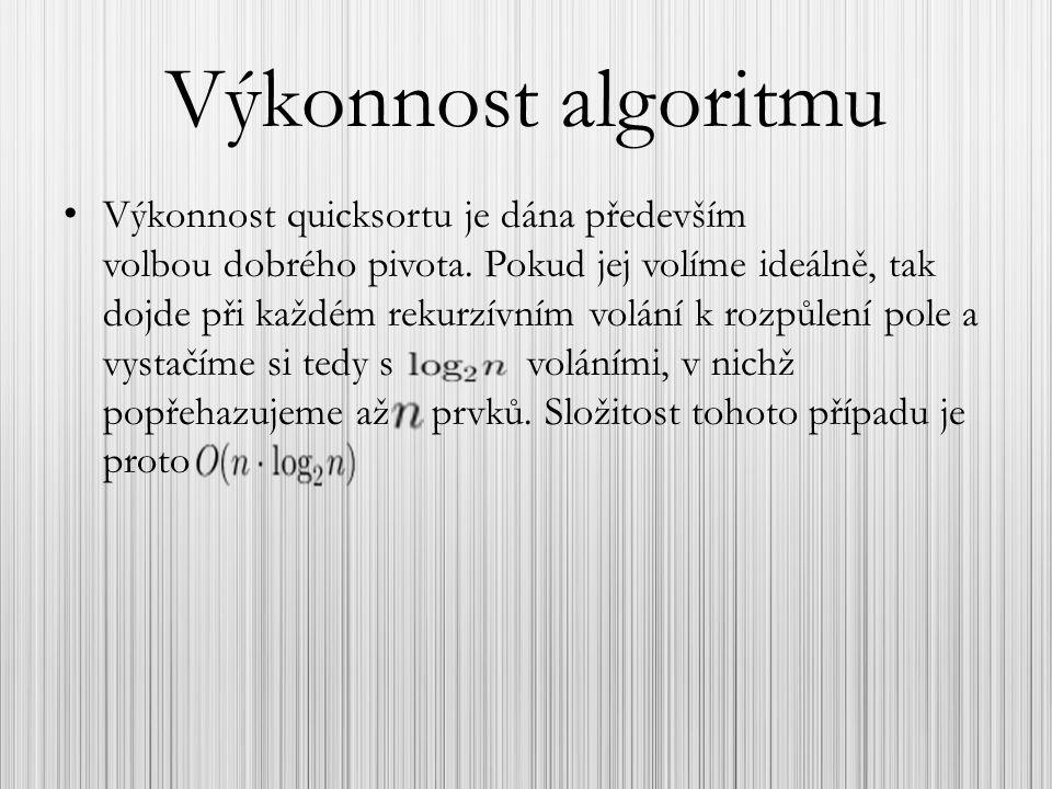 Výkonnost algoritmu Výkonnost quicksortu je dána především volbou dobrého pivota. Pokud jej volíme ideálně, tak dojde při každém rekurzívním volání k