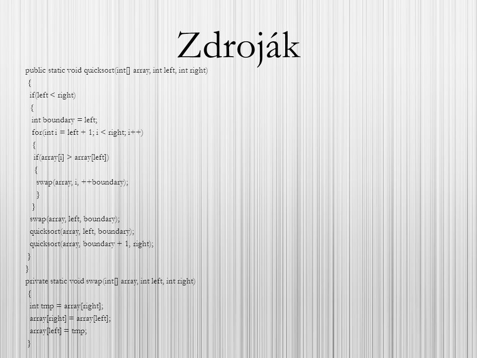 Zdroják public static void quicksort(int[] array, int left, int right) { if(left < right) { int boundary = left; for(int i = left + 1; i < right; i++)