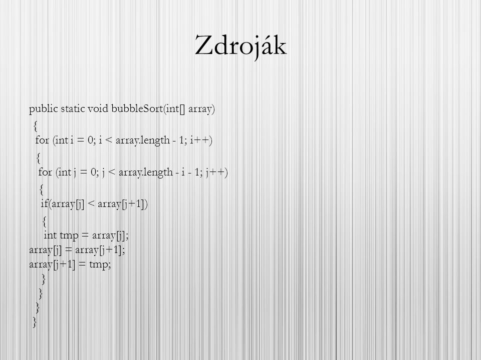Zdroják public static void bubbleSort(int[] array) { for (int i = 0; i < array.length - 1; i++) { for (int j = 0; j < array.length - i - 1; j++) { if(