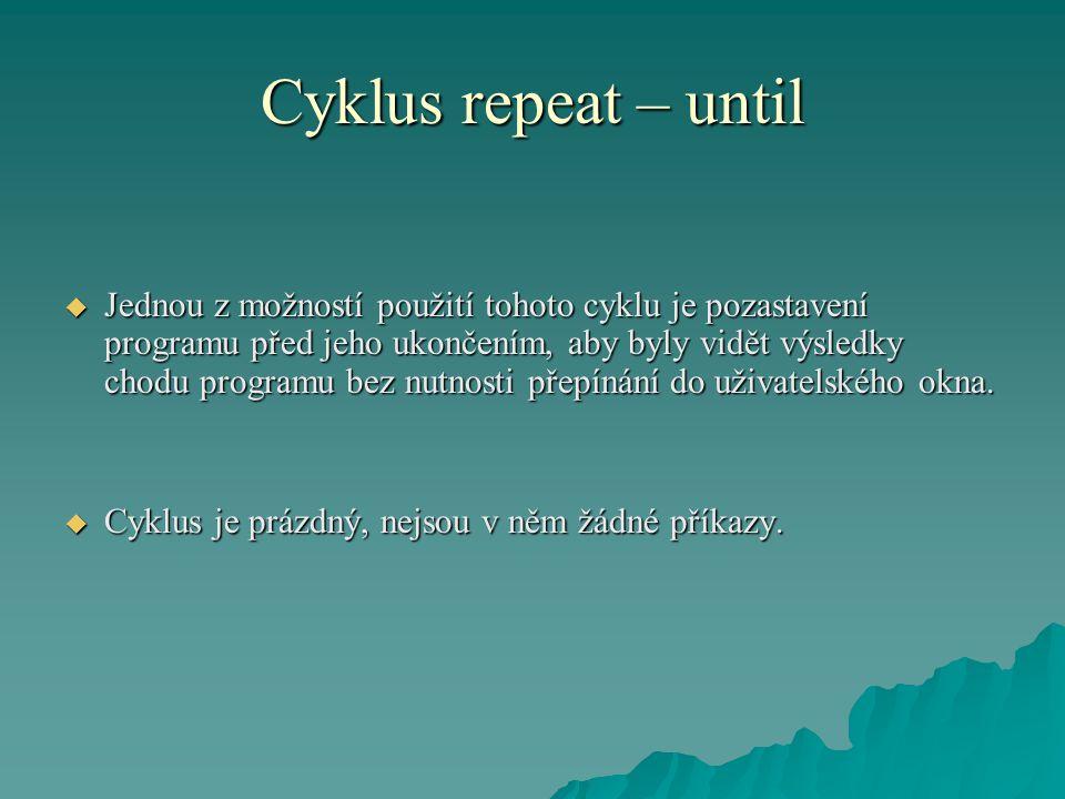 Cyklus repeat – until  Jednou z možností použití tohoto cyklu je pozastavení programu před jeho ukončením, aby byly vidět výsledky chodu programu bez