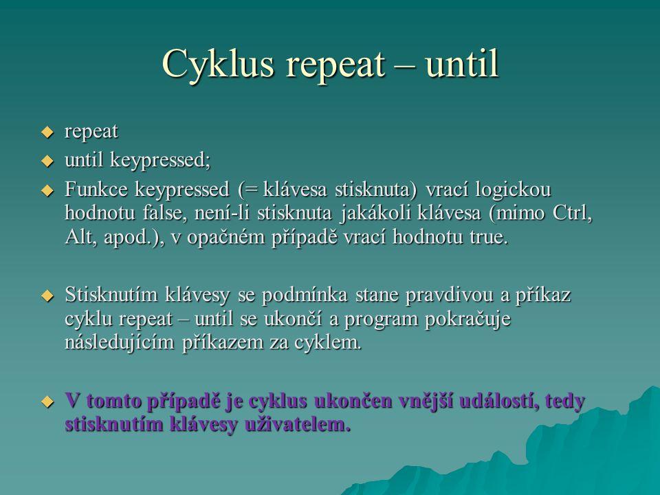 Cyklus repeat – until  repeat  until keypressed;  Funkce keypressed (= klávesa stisknuta) vrací logickou hodnotu false, není-li stisknuta jakákoli