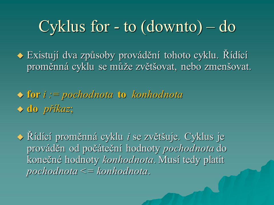 Cyklus for - to (downto) – do  Existují dva způsoby provádění tohoto cyklu. Řídící proměnná cyklu se může zvětšovat, nebo zmenšovat.  for i := pocho