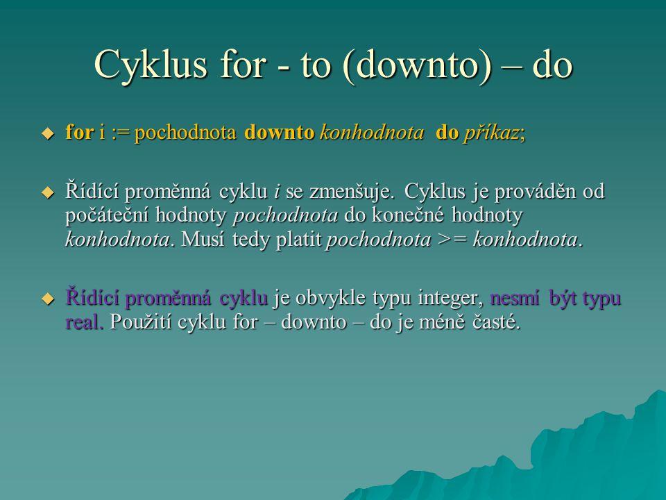 Cyklus for - to (downto) – do  for i := pochodnota downto konhodnota do příkaz;  Řídící proměnná cyklu i se zmenšuje. Cyklus je prováděn od počátečn
