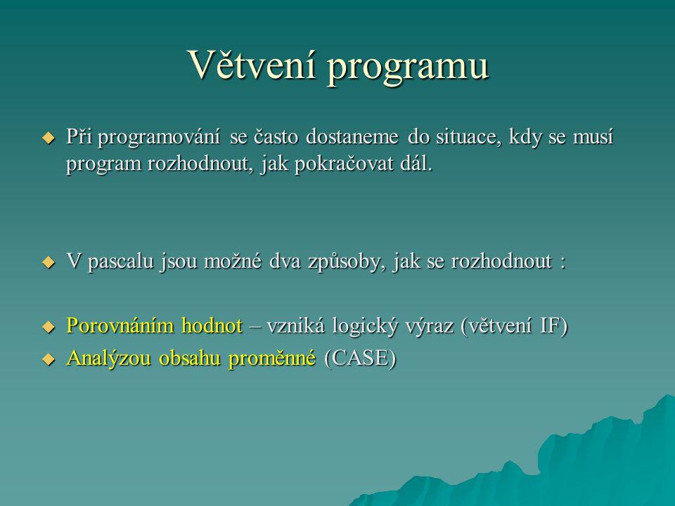 Větvení programu  Při programování se často dostaneme do situace, kdy se musí program rozhodnout, jak pokračovat dál.  V pascalu jsou možné dva způs