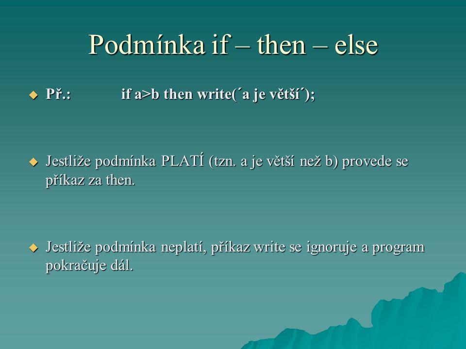 Podmínka if – then – else  Př.: if a>b then write(´a je větší´);  Jestliže podmínka PLATÍ (tzn. a je větší než b) provede se příkaz za then.  Jestl