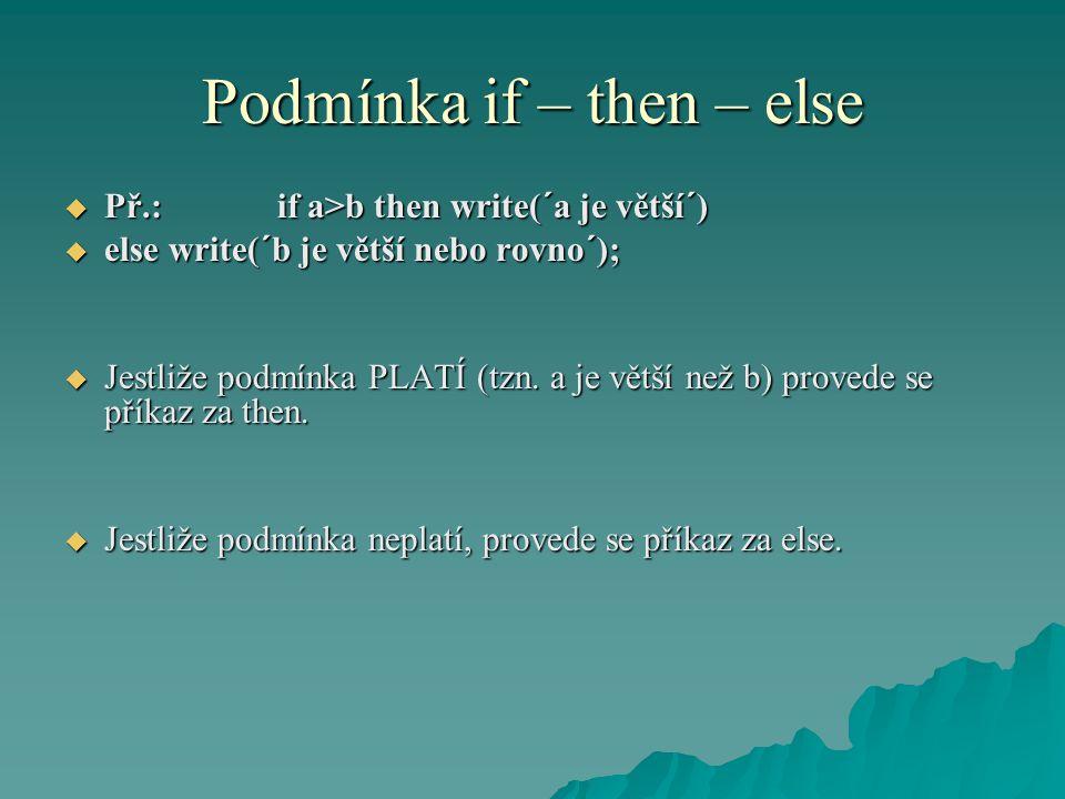 Podmínka if – then – else  Př.: if a>b then write(´a je větší´)  else write(´b je větší nebo rovno´);  Jestliže podmínka PLATÍ (tzn. a je větší než