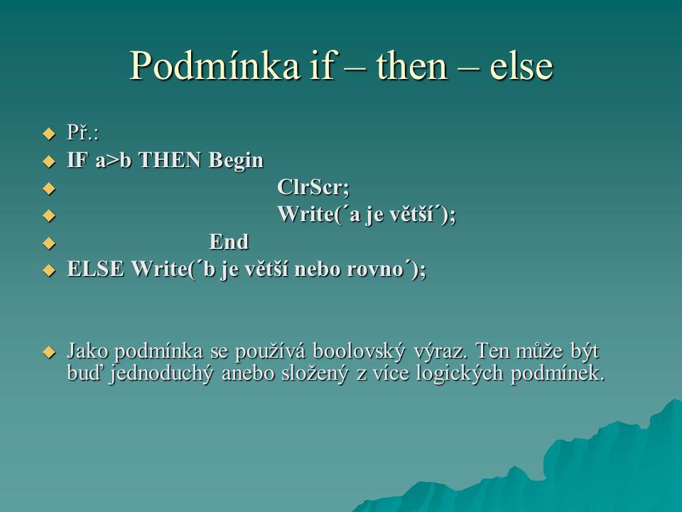 Podmínka if – then – else  Př.:  IF a>b THEN Begin  ClrScr;  Write(´a je větší´);  End  ELSE Write(´b je větší nebo rovno´);  Jako podmínka se