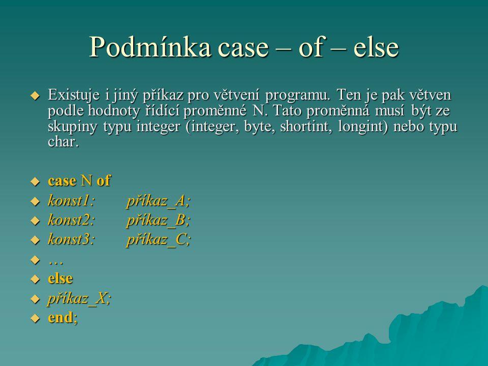 Podmínka case – of – else  Existuje i jiný příkaz pro větvení programu. Ten je pak větven podle hodnoty řídící proměnné N. Tato proměnná musí být ze