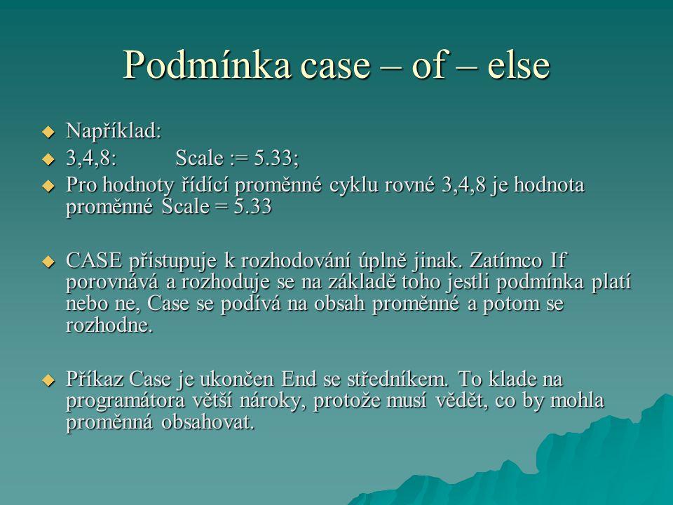 Podmínka case – of – else  Například:  3,4,8:Scale := 5.33;  Pro hodnoty řídící proměnné cyklu rovné 3,4,8 je hodnota proměnné Scale = 5.33  CASE
