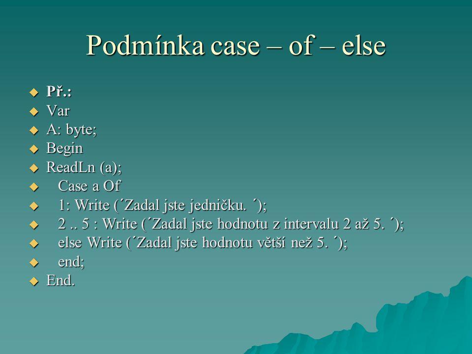 Podmínka case – of – else  Př.:  Var  A: byte;  Begin  ReadLn (a);  Case a Of  1: Write (´Zadal jste jedničku. ´);  2.. 5 : Write (´Zadal jste