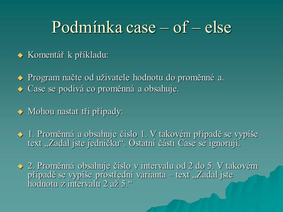 Podmínka case – of – else  Komentář k příkladu:  Program načte od uživatele hodnotu do proměnné a.  Case se podívá co proměnná a obsahuje.  Mohou
