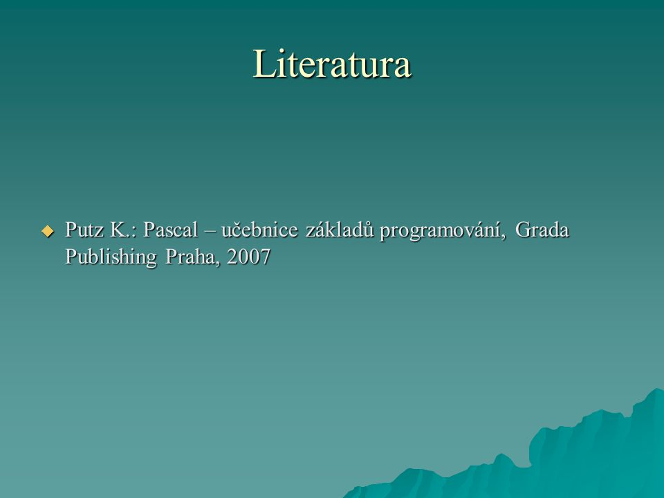 Literatura  Putz K.: Pascal – učebnice základů programování, Grada Publishing Praha, 2007