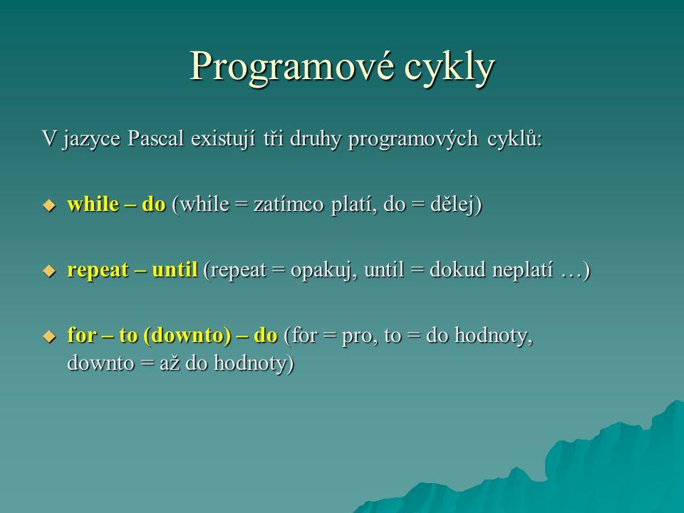 Programové cykly V jazyce Pascal existují tři druhy programových cyklů:  while – do (while = zatímco platí, do = dělej)  repeat – until (repeat = op