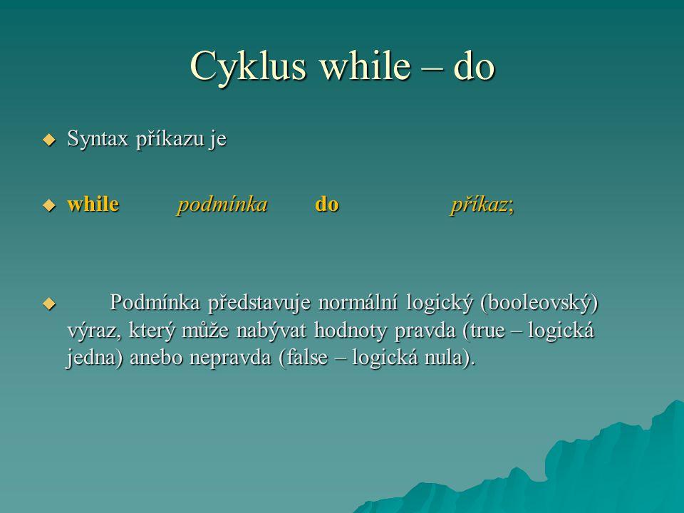 Cyklus while – do  Syntax příkazu je  whilepodmínka dopříkaz;  Podmínka představuje normální logický (booleovský) výraz, který může nabývat hodnoty