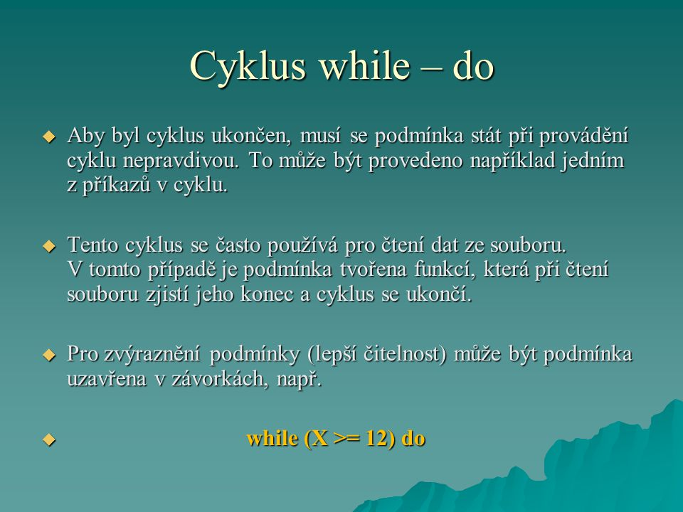 Cyklus while – do  Aby byl cyklus ukončen, musí se podmínka stát při provádění cyklu nepravdivou. To může být provedeno například jedním z příkazů v