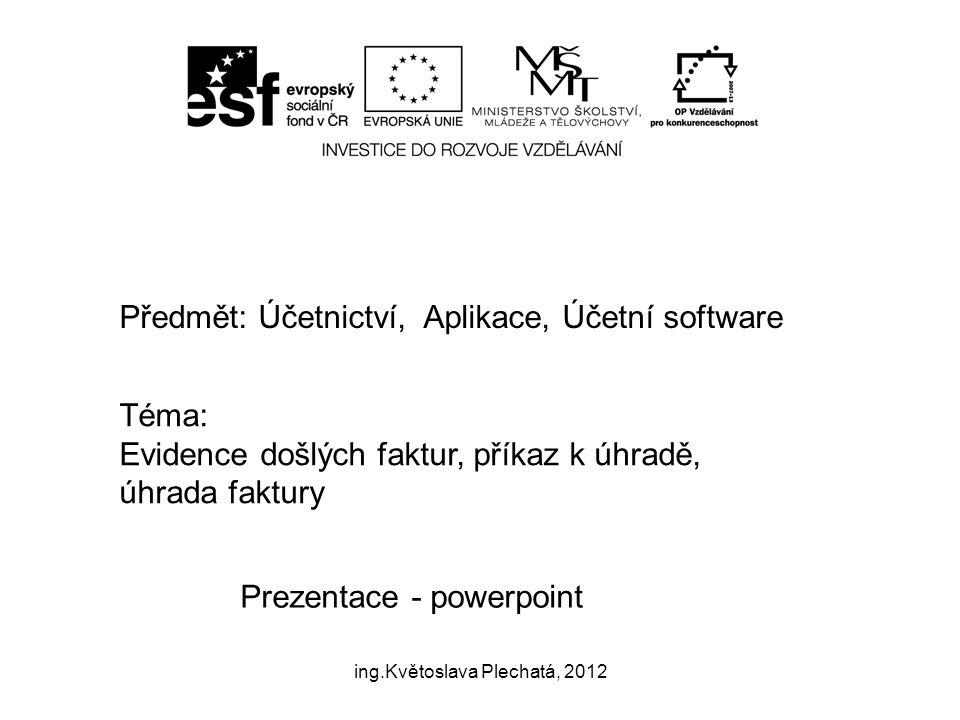 Předmět: Účetnictví, Aplikace, Účetní software Téma: Evidence došlých faktur, příkaz k úhradě, úhrada faktury Prezentace - powerpoint ing.Květoslava Plechatá, 2012
