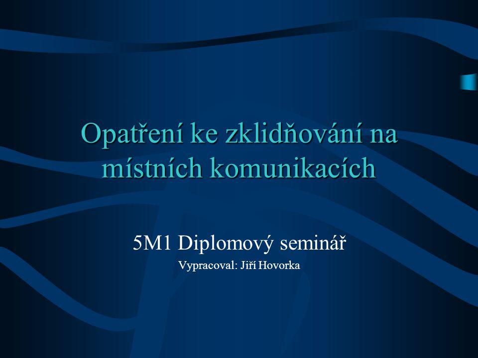 Opatření ke zklidňování na místních komunikacích 5M1 Diplomový seminář Vypracoval: Jiří Hovorka