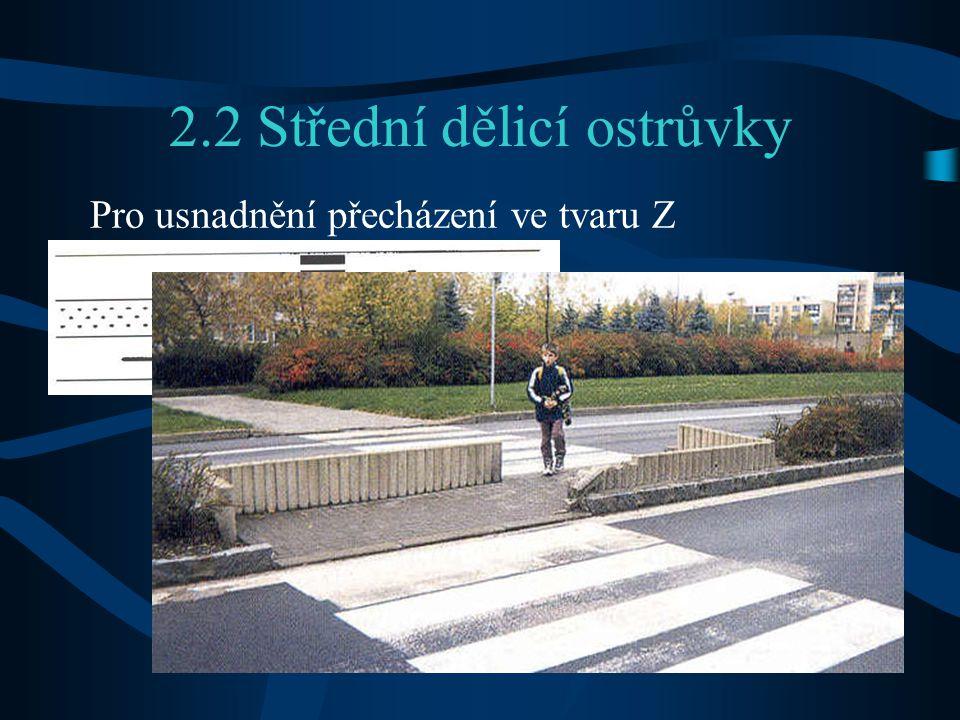 2.2 Střední dělicí ostrůvky Pro usnadnění přecházení ve tvaru Z