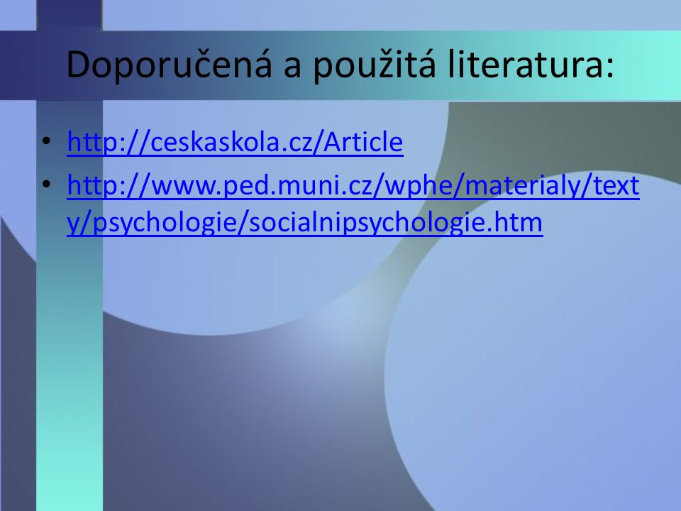 Doporučená a použitá literatura: http://ceskaskola.cz/Article http://www.ped.muni.cz/wphe/materialy/text y/psychologie/socialnipsychologie.htm http://www.ped.muni.cz/wphe/materialy/text y/psychologie/socialnipsychologie.htm