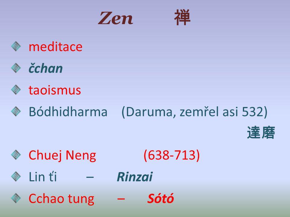 Zen 禅 meditace čchan taoismus Bódhidharma (Daruma, zemřel asi 532) 達磨 Chuej Neng (638-713) Lin ťi – Rinzai Cchao tung – Sótó