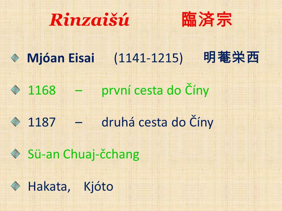Rinzaišú 臨済宗 Mjóan Eisai (1141-1215) 明菴栄西 1168 – první cesta do Číny 1187 – druhá cesta do Číny Sü-an Chuaj-čchang Hakata, Kjóto