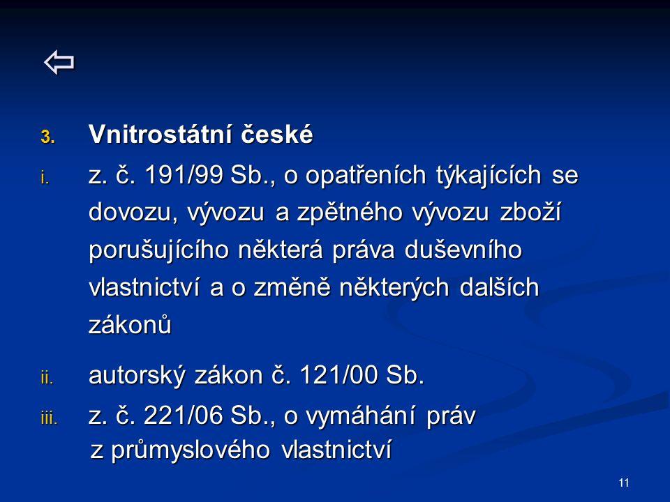 11  3. Vnitrostátní české i. z. č. 191/99 Sb., o opatřeních týkajících se dovozu, vývozu a zpětného vývozu zboží porušujícího některá práva duševního