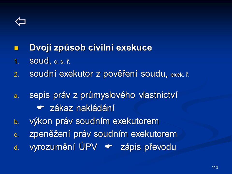 113  Dvojí způsob civilní exekuce Dvojí způsob civilní exekuce 1. soud, o. s. ř. 2. soudní exekutor z pověření soudu, exek. ř. a. sepis práv z průmys