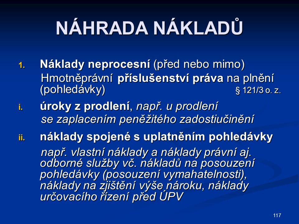 117 NÁHRADA NÁKLADŮ 1. Náklady neprocesní (před nebo mimo) Hmotněprávní příslušenství práva na plnění (pohledávky) § 121/3 o. z. Hmotněprávní přísluše