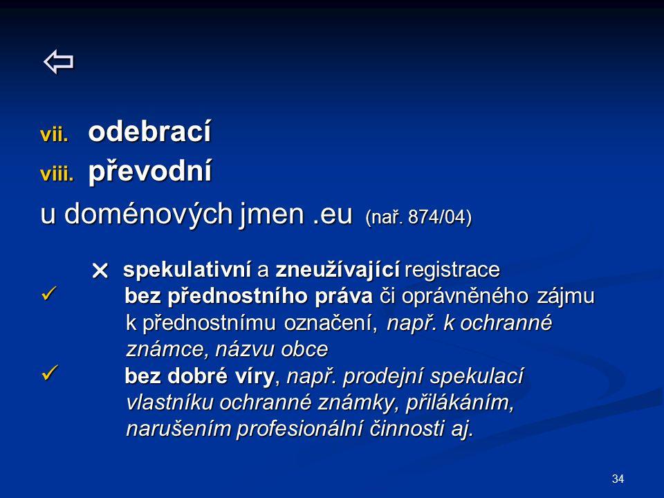 34  vii. odebrací viii. převodní u doménových jmen.eu (nař. 874/04)  spekulativní a zneužívající registrace  spekulativní a zneužívající registrace