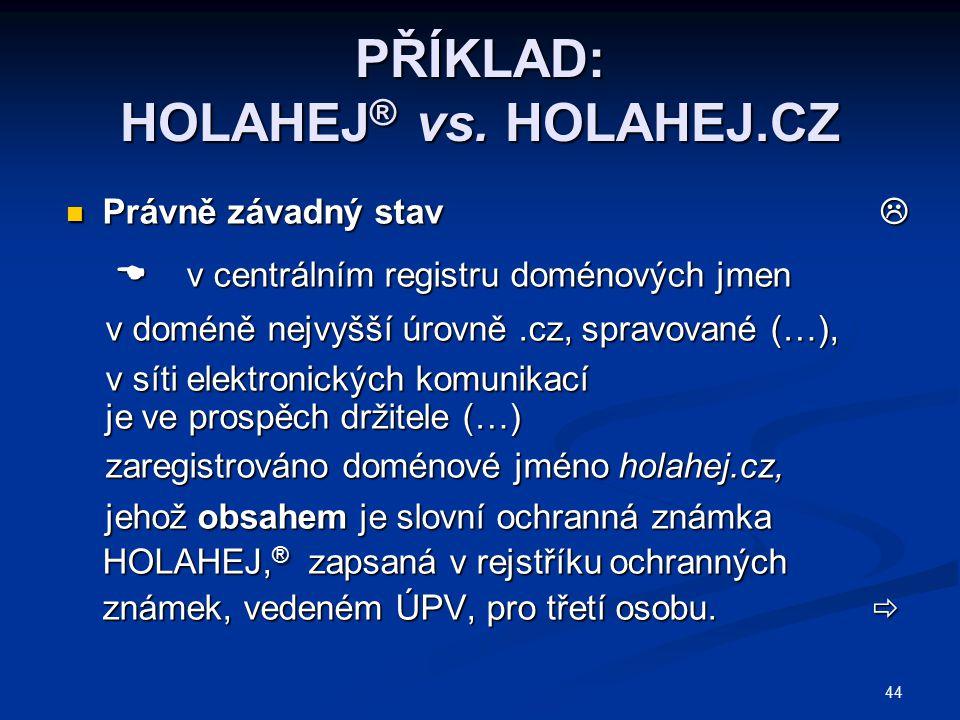 44 PŘÍKLAD: HOLAHEJ ® vs. HOLAHEJ.CZ Právně závadný stav  Právně závadný stav   v centrálním registru doménových jmen  v centrálním registru domén