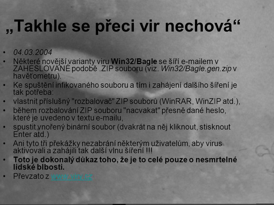 """""""Takhle se přeci vir nechová 04.03.2004 Některé novější varianty viru Win32/Bagle se šíří e-mailem v ZAHESLOVANÉ podobě.ZIP souboru (viz."""