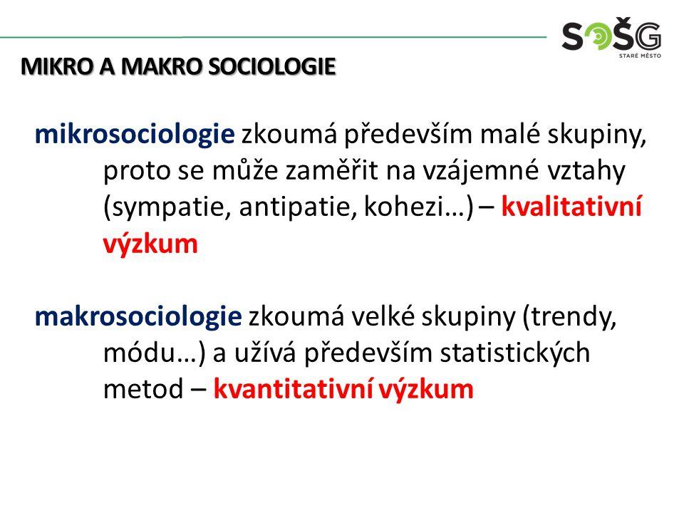 MIKRO A MAKRO SOCIOLOGIE MIKRO A MAKRO SOCIOLOGIE mikrosociologie zkoumá především malé skupiny, proto se může zaměřit na vzájemné vztahy (sympatie, antipatie, kohezi…) – kvalitativní výzkum makrosociologie zkoumá velké skupiny (trendy, módu…) a užívá především statistických metod – kvantitativní výzkum
