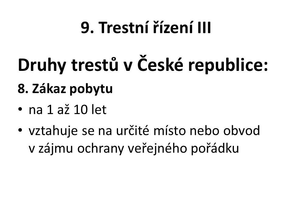 9. Trestní řízení III Druhy trestů v České republice: 8. Zákaz pobytu na 1 až 10 let vztahuje se na určité místo nebo obvod v zájmu ochrany veřejného