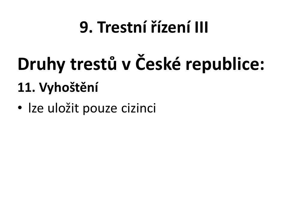 9. Trestní řízení III Druhy trestů v České republice: 11. Vyhoštění lze uložit pouze cizinci