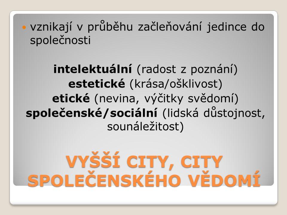 VYŠŠÍ CITY, CITY SPOLEČENSKÉHO VĚDOMÍ vznikají v průběhu začleňování jedince do společnosti intelektuální (radost z poznání) estetické (krása/ošklivos