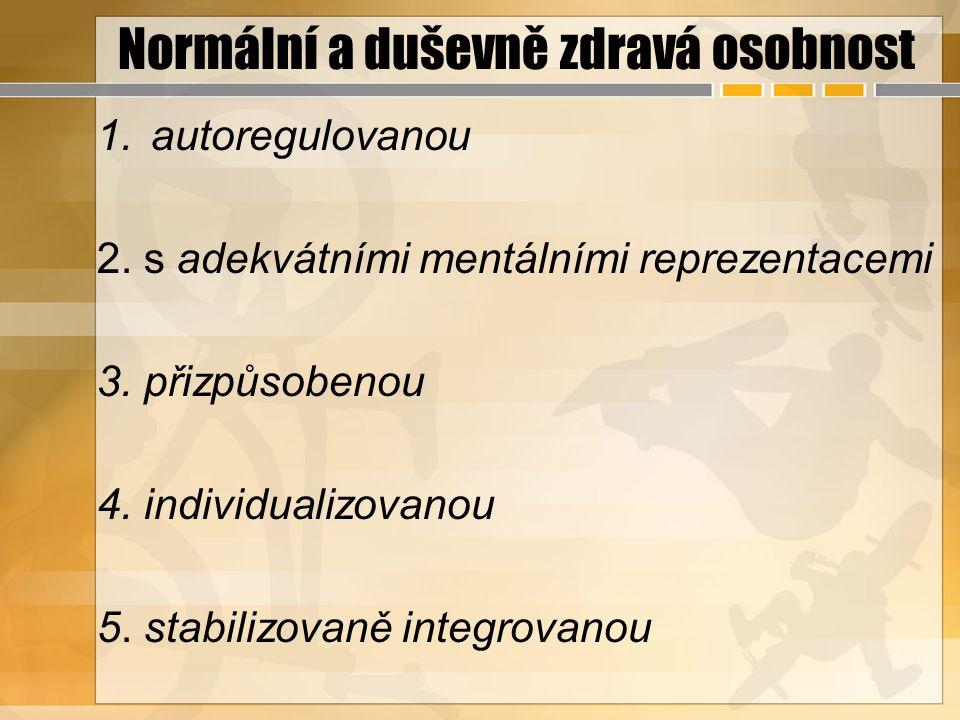 Normální a duševně zdravá osobnost 1.autoregulovanou 2. s adekvátními mentálními reprezentacemi 3. přizpůsobenou 4. individualizovanou 5. stabilizovan